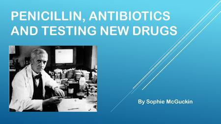 PENICILLIN, ANTIBIOTICS AND TESTING NEW DRUGS By Sophie McGuckin.
