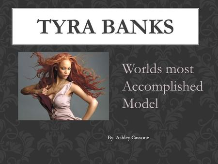 TYRA BANKS Worlds most Accomplished Model By: Ashley Cassone.