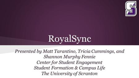 RoyalSync Presented by Matt Tarantino, Tricia Cummings, and Shannon Murphy Fennie Center for Student Engagement Student Formation & Campus Life The University.