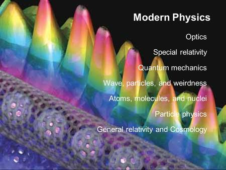 Modern Physics Optics Special relativity Quantum mechanics Wave, particles, and weirdness Atoms, molecules, and nuclei Particle physics General relativity.