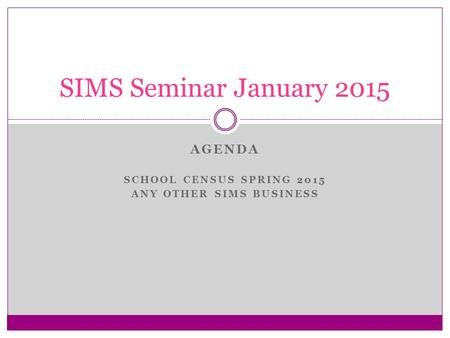 AGENDA SCHOOL CENSUS SPRING 2015 ANY OTHER SIMS BUSINESS SIMS Seminar January 2015.