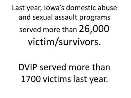 Last year, Iowa's domestic abuse and sexual assault programs served more than 26,000 victim/survivors. DVIP served more than 1700 victims last year.