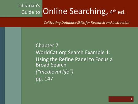 "1 Online Searching, 4 th ed. Chapter 7 WorldCat.org Search Example 1: Using the Refine Panel to Focus a Broad Search (""medieval life"") pp. 147 Librarian's."