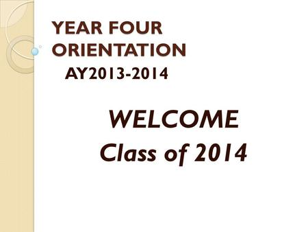 YEAR FOUR ORIENTATION AY2013-2014 WELCOME Class of 2014.