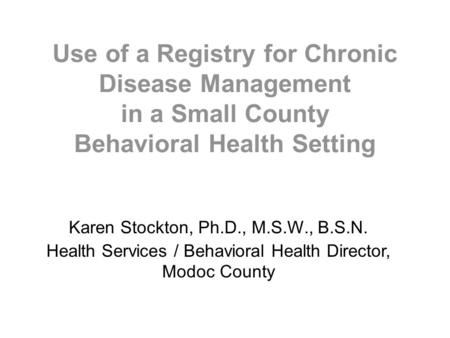 Use of a Registry for Chronic Disease Management in a Small County Behavioral Health Setting Karen Stockton, Ph.D., M.S.W., B.S.N. Health Services / Behavioral.