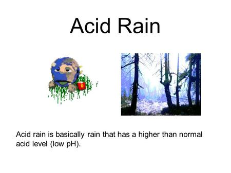 Acid Rain Acid rain is basically rain that has a higher than normal acid level (low pH).