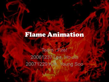 Flame Animation Team : Fire! 20061237 Lee, Ho-Jin 20071229 Kim, Young Soo.
