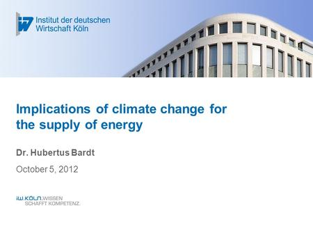 Implications of climate change for the supply of energy Dr. Hubertus Bardt October 5, 2012.