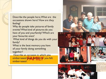 FAMILY Describe the people here, What are the occassions shown here? How are they feeling? Why do people take pictures of family events? What kind of pictures.