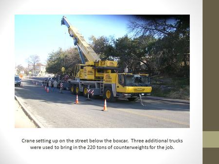 Crane setting up on the street below the boxcar. Three additional trucks were used to bring in the 220 tons of counterweights for the job.