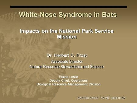 E X P E R I E N C E Y O U R A M E R I C A White-Nose Syndrome in Bats Impacts on the National Park Service Mission Dr. Herbert C. Frost Associate Director.