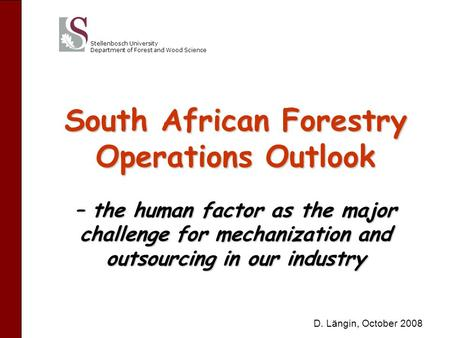 Stellenbosch University Department of Forest and Wood Science South African Forestry Operations Outlook – the human factor as the major challenge for mechanization.