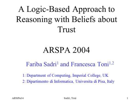 ARSPA04Sadri, Toni1 A Logic-Based Approach to Reasoning with Beliefs about Trust ARSPA 2004 Fariba Sadri 1 and Francesca Toni 1,2 1: Department of Computing,