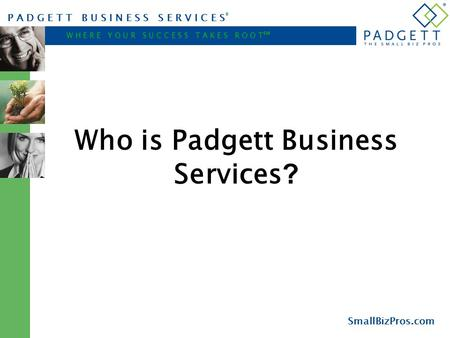 P A D G E T T B U S I N E S S S E R V I C E S ® W H E R E Y O U R S U C C E S S T A K E S R O O T ℠ SmallBizPros.com Who is Padgett Business Services ?