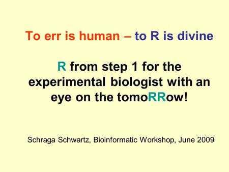 To err is human – to R is divine R from step 1 for the experimental biologist with an eye on the tomoRRow! Schraga Schwartz, Bioinformatic Workshop, June.