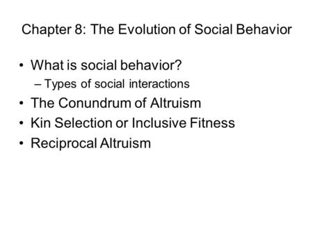 Chapter 8: The Evolution of Social Behavior What is social behavior? –Types of social interactions The Conundrum of Altruism Kin Selection or Inclusive.