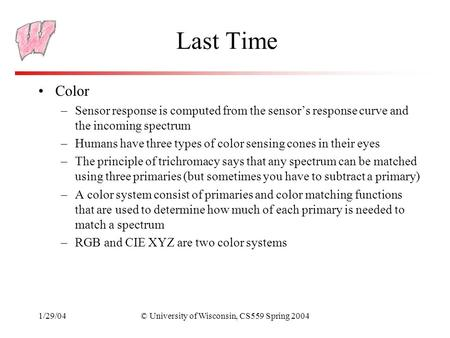 1/29/04© University of Wisconsin, CS559 Spring 2004 Last Time Color –Sensor response is computed from the sensor's response curve and the incoming spectrum.
