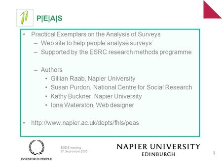 ESDS meeting 9 th September 2005 1 P|E|A|S Practical Exemplars on the Analysis of Surveys –Web site to help people analyse surveys –Supported by the ESRC.