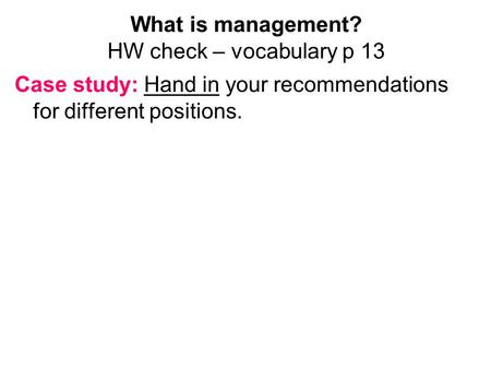 What is management? HW check – vocabulary p 13 Case study: Hand in your recommendations for different positions.