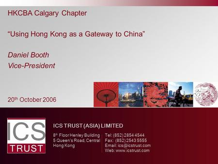 "HKCBA Calgary Chapter ""Using Hong Kong as a Gateway to China"" Daniel Booth Vice-President ICS TRUST (ASIA) LIMITED 8 th Floor Henley Building Tel: (852)"