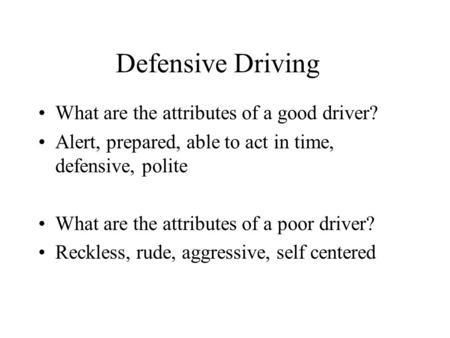 Defensive Driving What are the attributes of a good driver? Alert, prepared, able to act in time, defensive, polite What are the attributes of a poor driver?