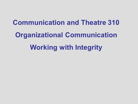 Communication and Theatre 310 Organizational Communication Working with Integrity.