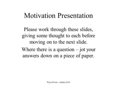 Wyn Owen – Adain 2003 Motivation Presentation Please work through these slides, giving some thought to each before moving on to the next slide. Where there.