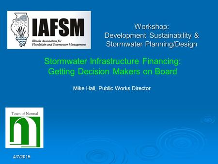 4/7/2015 Workshop: Development Sustainability & Stormwater Planning/Design Stormwater Infrastructure Financing: Getting Decision Makers on Board Mike Hall,