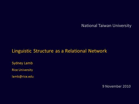 Linguistic Structure as a Relational Network Sydney Lamb Rice University National Taiwan University 9 November 2010.