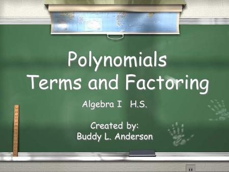 Polynomials Terms and Factoring Algebra I H.S. Created by: Buddy L. Anderson Algebra I H.S. Created by: Buddy L. Anderson.