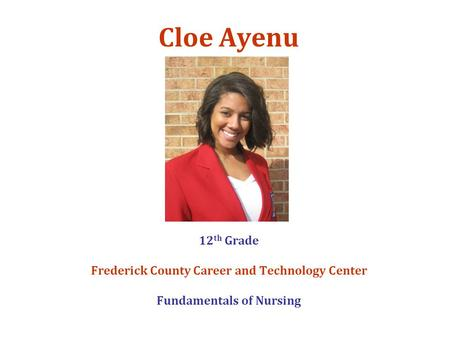 Cloe Ayenu 12 th Grade Frederick County Career and Technology Center Fundamentals of Nursing.