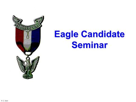 R. C. Smith Eagle Candidate Seminar. R. C. Smith Eagle rank is more than just 21 merit badges & a project! The primary emphasis is LEADERSHIP! Remember!