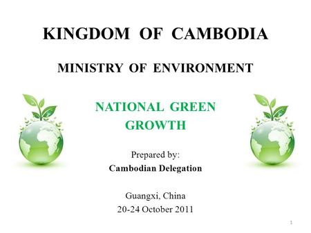 KINGDOM OF CAMBODIA MINISTRY OF ENVIRONMENT NATIONAL GREEN GROWTH Prepared by: Cambodian Delegation Guangxi, China 20-24 October 2011 1.