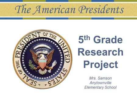 5 th Grade Research Project Mrs. Samson Anytownville Elementary School The American Presidents.