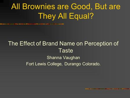 All Brownies are Good, But are They All Equal? The Effect of Brand Name on Perception of Taste Shanna Vaughan Fort Lewis College, Durango Colorado.