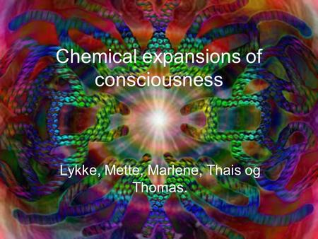 Chemical expansions of consciousness Lykke, Mette, Marlene, Thais og Thomas.