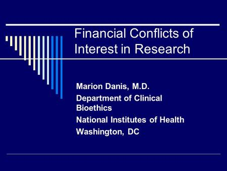 Financial Conflicts of Interest in Research Marion Danis, M.D. Department of Clinical Bioethics National Institutes of Health Washington, DC.