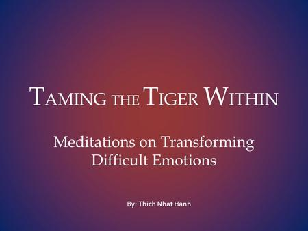 T AMING THE T IGER W ITHIN Meditations on Transforming Difficult Emotions By: Thich Nhat Hanh.