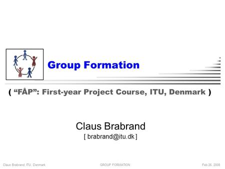 "Claus Brabrand, ITU, Denmark Feb 26, 2008GROUP FORMATION Group Formation Claus Brabrand [ ] ( ""FÅP"": First-year Project Course, ITU, Denmark."