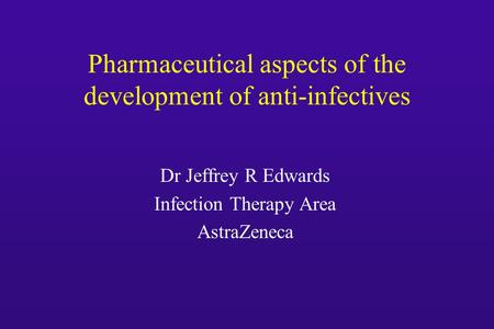 Pharmaceutical aspects of the development of anti-infectives Dr Jeffrey R Edwards Infection Therapy Area AstraZeneca.