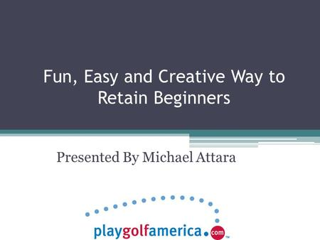 Fun, Easy and Creative Way to Retain Beginners Presented By Michael Attara.