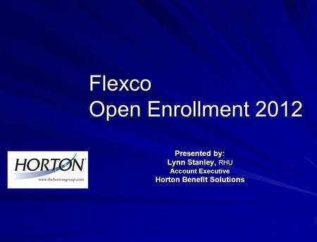 Flexco Open Enrollment 2012 Presented by: Lynn Stanley, RHU Account Executive Horton Benefit Solutions.