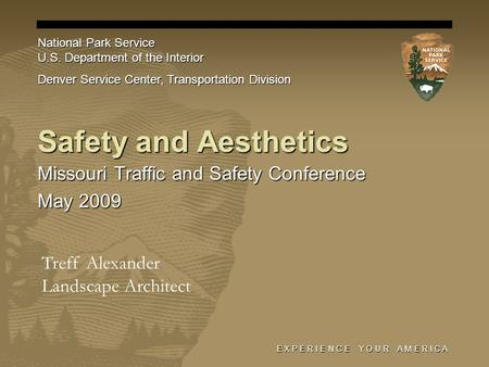 E X P E R I E N C E Y O U R A M E R I C A Safety and Aesthetics Missouri Traffic and Safety Conference May 2009 National Park Service U.S. Department of.