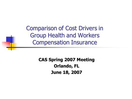Comparison of Cost Drivers in Group Health and Workers Compensation Insurance CAS Spring 2007 Meeting Orlando, FL June 18, 2007.