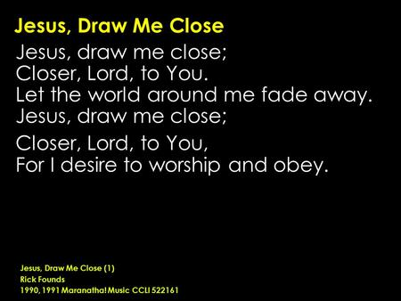 Jesus, Draw Me Close Jesus, draw me close; Closer, Lord, to You. Let the world around me fade away. Jesus, draw me close; Closer, Lord, to You, For I desire.