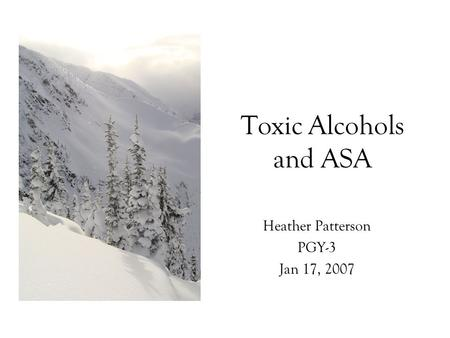 Toxic Alcohols and ASA Heather Patterson PGY-3 Jan 17, 2007.