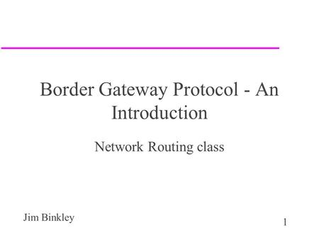 1 Jim Binkley Border Gateway Protocol - An Introduction Network Routing class.
