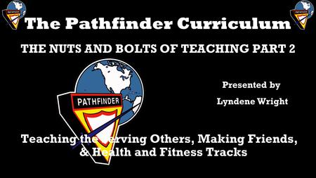 The Pathfinder Curriculum THE NUTS AND BOLTS OF TEACHING PART 2 Teaching the Serving Others, Making Friends, & Health and Fitness Tracks Presented by Lyndene.