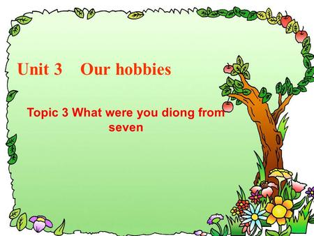 Unit 3 Our hobbies Topic 3 What were you diong from seven.