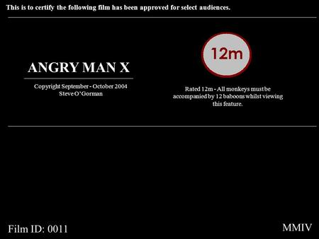 This is to certify the following film has been approved for select audiences. ANGRY MAN X Copyright September - October 2004 Steve O'Gorman Rated 12m -